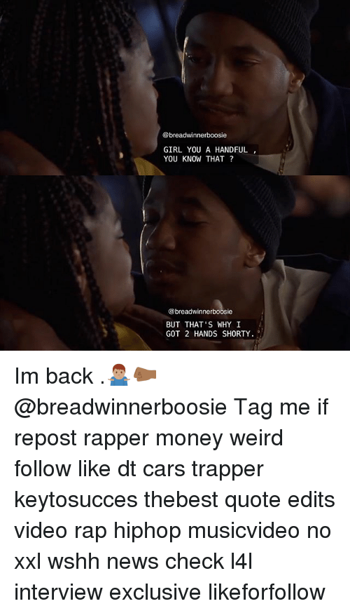 Cars, Memes, and Money: @breadwinner boosie  GIRL YOU A HANDFUL  YOU KNOW THAT?  breadwinnerboosie  BUT THAT'S WHY I  GOT 2 HANDS SHORTY Im back .🤷🏽♂️🤛🏾 @breadwinnerboosie Tag me if repost rapper money weird follow like dt cars trapper keytosucces thebest quote edits video rap hiphop musicvideo no xxl wshh news check l4l interview exclusive likeforfollow