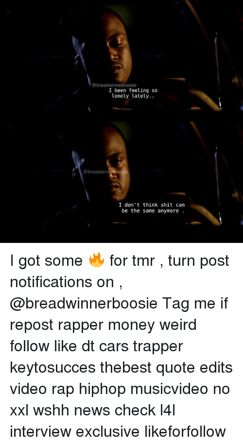 Cars, Memes, and Money: @breadwinner boosie  I been feeling so  lonely lately.  @breadwinn  I don't think shit can  be the same anymore I got some 🔥 for tmr , turn post notifications on , @breadwinnerboosie Tag me if repost rapper money weird follow like dt cars trapper keytosucces thebest quote edits video rap hiphop musicvideo no xxl wshh news check l4l interview exclusive likeforfollow