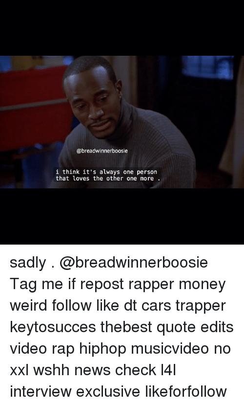 Memes, Rap, and Wshh: @breadwinnerboosie  i think it's always one person  that loves the other one more sadly . @breadwinnerboosie Tag me if repost rapper money weird follow like dt cars trapper keytosucces thebest quote edits video rap hiphop musicvideo no xxl wshh news check l4l interview exclusive likeforfollow