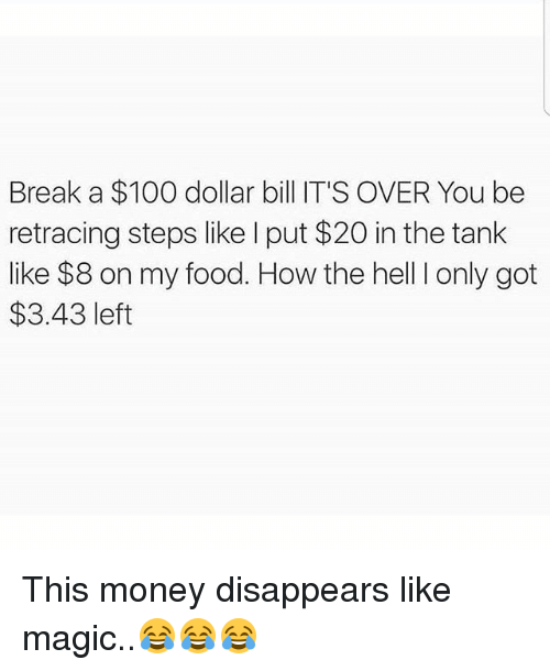 Anaconda, Food, and Memes: Break a $100 dollar bill IT'S OVER You be  retracing steps like I put $20 in the tank  like $8 on my food. How the hell I only got  $3.43 left This money disappears like magic..😂😂😂