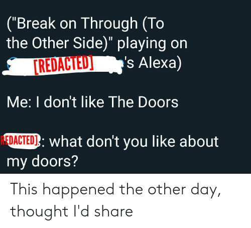 """Break, Thought, and The Doors: (""""Break on Through (To  the Other Side)"""" playing on  's Alexa)  [REDACTED  Me: I don't like The Doors  EDACTED: what don't you like about  my doors? This happened the other day, thought I'd share"""