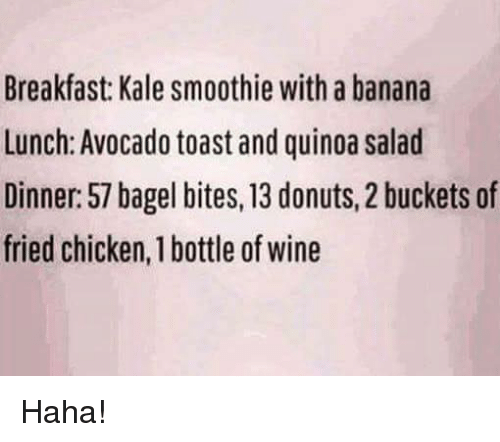 Memes, Wine, and Avocado: Breakfast: Kale smoothie with a banana  Lunch: Avocado toast and quinoa salad  Dinner: 57 bagel bites,13 donuts, 2 buckets of  fried chicken, 1 bottle of wine Haha!