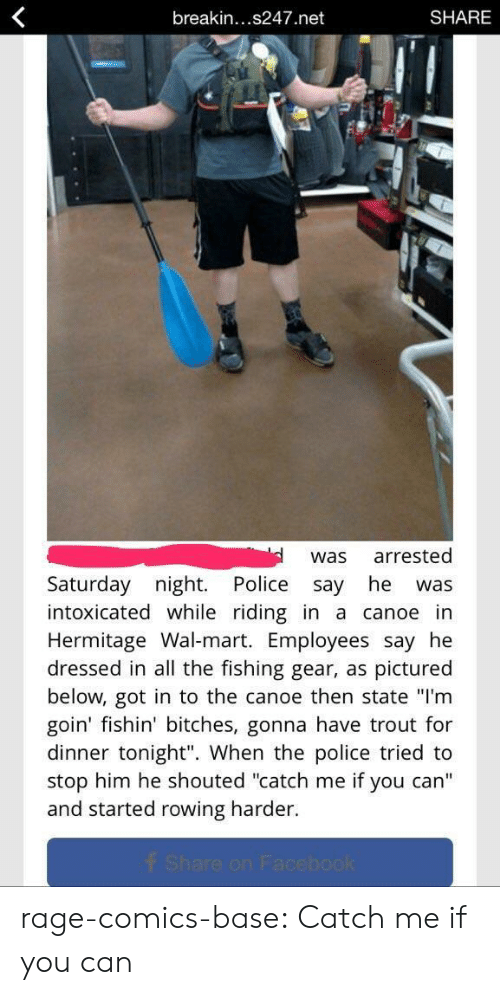 """Police, Tumblr, and Wal Mart: breakin...s247.net  SHARE  was arrested  Saturday night. Police say he was  intoxicated while riding in a canoe in  Hermitage Wal-mart. Employees say he  dressed in all the fishing gear, as pictured  below, got in to the canoe then state """"I'm  goin' fishin' bitches, gonna have trout for  dinner tonight"""". When the police tried to  stop him he shouted """"catch me if you can'""""  and started rowing harder rage-comics-base:  Catch me if you can"""