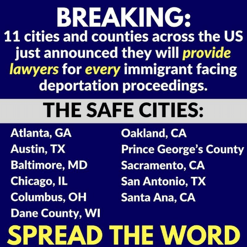 Chicago, Prince, and Baltimore: BREAKING  11 cities and counties across the US  just announced they will provide  lawyers for every immigrant facing  deportation proceedings.  THE SAFE CITIES:  Atlanta, GA  Austin, TX  Baltimore, MD  Chicago, IL  Columbus, OH  Dane County, WI  Oakland, CA  Prince George's County  Sacramento, CA  San Antonio, TX  Santa Ana, CA  SPREAD THE WORD