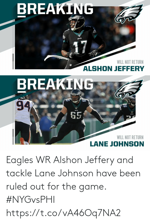 Philadelphia Eagles, Memes, and The Game: BREAKING  17  WILL NOT RETURN  ALSHON JEFFERY   BREAKING  94  65  WILL NOT RETURN  LANE JOHNSON Eagles WR Alshon Jeffery and tackle Lane Johnson have been ruled out for the game. #NYGvsPHI https://t.co/vA46Oq7NA2