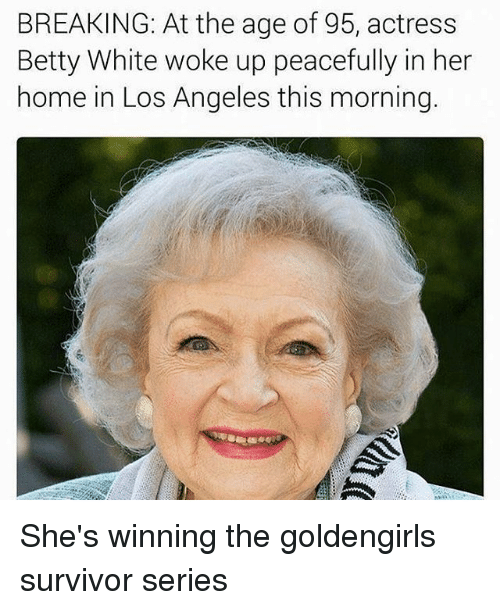 Betty White, Memes, and Survivor: BREAKING: At the age of 95, actress  Betty White woke up peacefully in her  home in Los Angeles this morning. She's winning the goldengirls survivor series