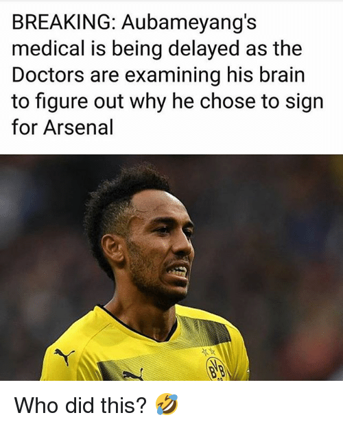 Arsenal, Memes, and Brain: BREAKING: Aubameyang's  medical is being delayed as the  Doctors are examining his brain  to figure out why he chose to sign  for Arsenal Who did this? 🤣