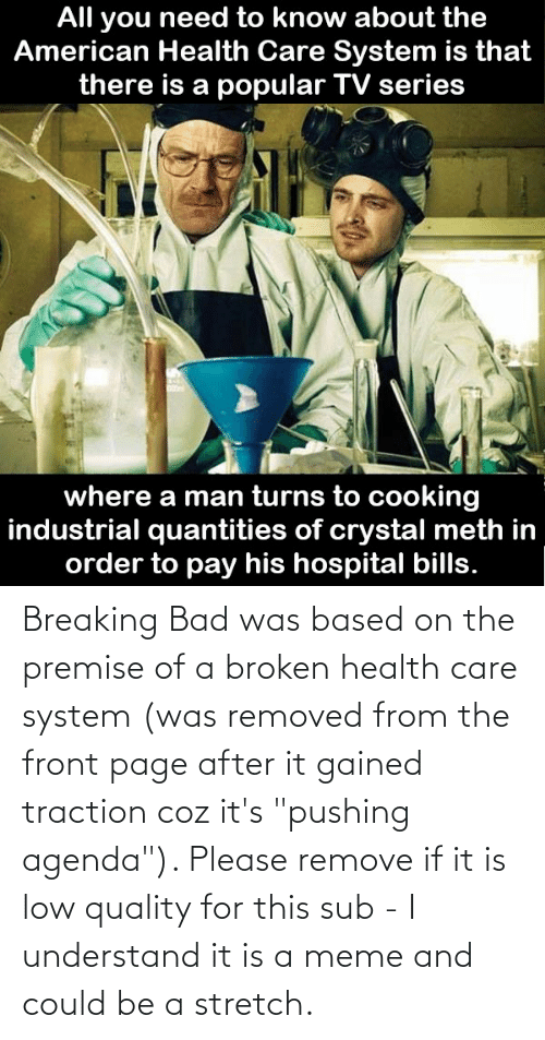 """Bad, Breaking Bad, and Meme: Breaking Bad was based on the premise of a broken health care system (was removed from the front page after it gained traction coz it's """"pushing agenda""""). Please remove if it is low quality for this sub - I understand it is a meme and could be a stretch."""