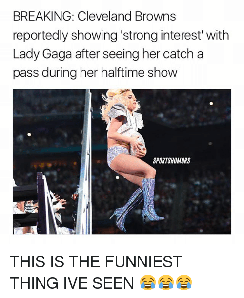 """Cleveland Browns, Lady Gaga, and Memes: BREAKING: Cleveland Browns  reportedly showing strong interest"""" with  Lady Gaga after seeing her catch a  pass during her halftime show  SPORTSHUMORS THIS IS THE FUNNIEST THING IVE SEEN 😂😂😂"""