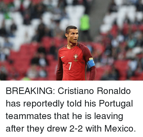 Cristiano Ronaldo, Soccer, and Mexico: BREAKING: Cristiano Ronaldo has reportedly told his Portugal teammates that he is leaving after they drew 2-2 with Mexico.