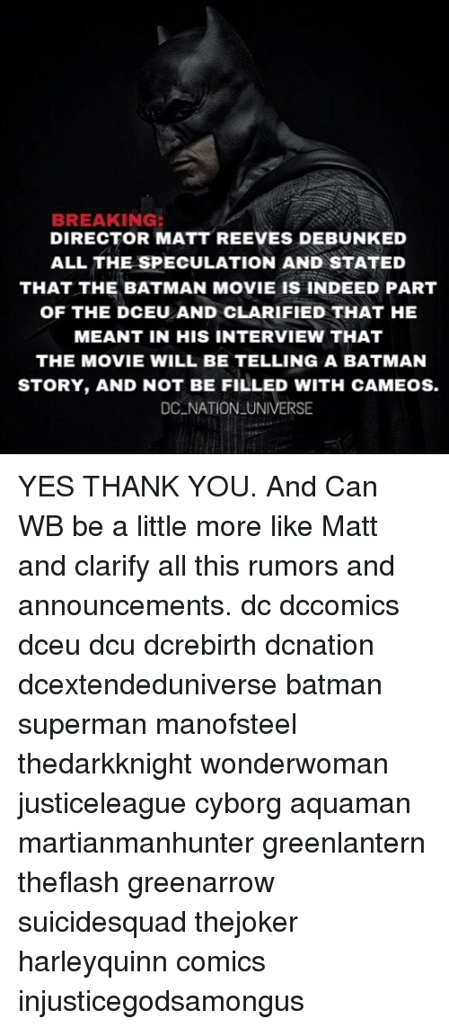 Batman, Memes, and Superman: BREAKING:  DIRECTOR MATT REEVES DEBUNKED  ALL THE SPECULATION AND STATED  THAT THE BATMAN MOVIE IS INDEED PART  OF THE DCEU AND CLARIFIED THAT HE  MEANT IN HIS INTERVIEW THAT  THE MOVIE WILL BE TELLING A BATMAN  STORY, AND NOT BE FILLED WITH CAMEOS.  DC NATION UNIVERSE YES THANK YOU. And Can WB be a little more like Matt and clarify all this rumors and announcements. dc dccomics dceu dcu dcrebirth dcnation dcextendeduniverse batman superman manofsteel thedarkknight wonderwoman justiceleague cyborg aquaman martianmanhunter greenlantern theflash greenarrow suicidesquad thejoker harleyquinn comics injusticegodsamongus