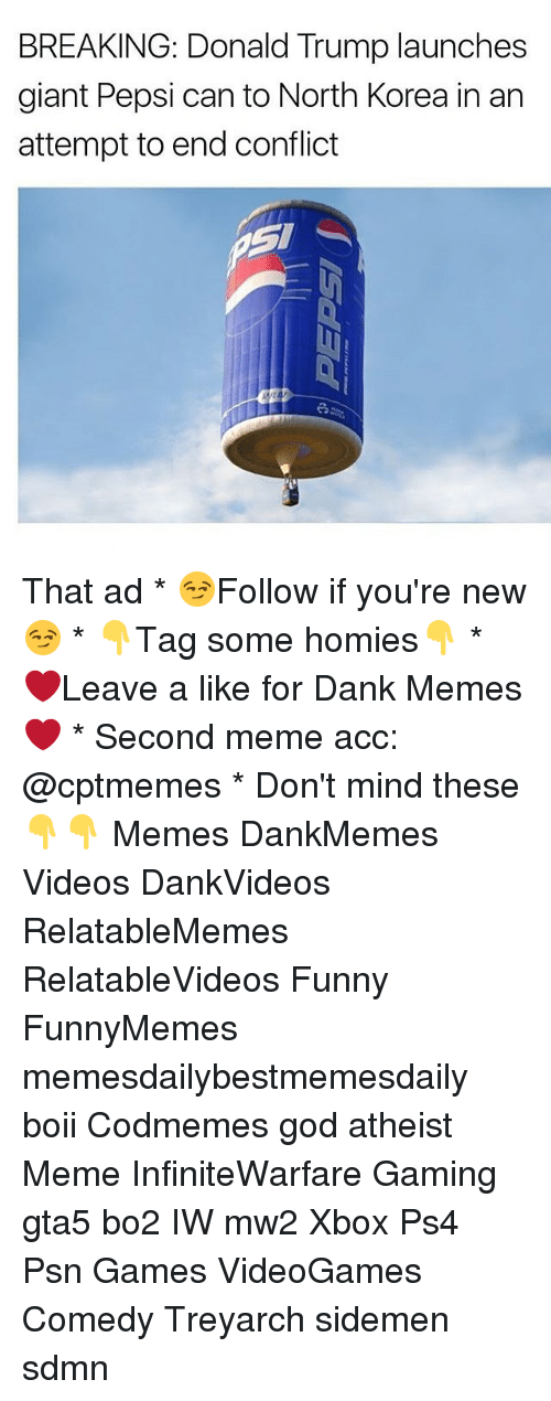 Dank, Donald Trump, and Funny: BREAKING: Donald Trump launches  giant Pepsi can to North Korea in an  attempt to end conflict That ad * 😏Follow if you're new😏 * 👇Tag some homies👇 * ❤Leave a like for Dank Memes❤ * Second meme acc: @cptmemes * Don't mind these 👇👇 Memes DankMemes Videos DankVideos RelatableMemes RelatableVideos Funny FunnyMemes memesdailybestmemesdaily boii Codmemes god atheist Meme InfiniteWarfare Gaming gta5 bo2 IW mw2 Xbox Ps4 Psn Games VideoGames Comedy Treyarch sidemen sdmn