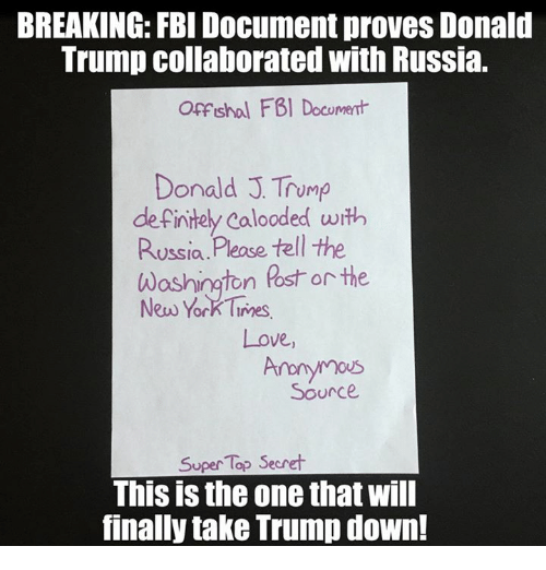 Definitely, Donald Trump, and Fbi: BREAKING: FBI Document proves Donald  Trump collaborated with Russia.  Offshol FBI Document  Donald J Trump  definitely Calooded with  Russia  Please tell the  Washington Ross or the  New York Times  Love,  Source.  Super Top Secret  This is the one that will  finally take Trump down!