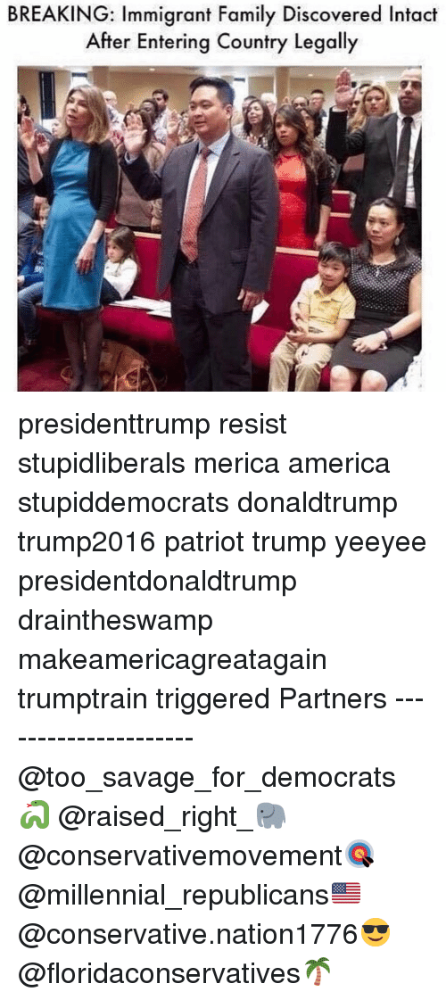America, Family, and Memes: BREAKING: Immigrant Family Discovered Intact  After Entering Country Legally presidenttrump resist stupidliberals merica america stupiddemocrats donaldtrump trump2016 patriot trump yeeyee presidentdonaldtrump draintheswamp makeamericagreatagain trumptrain triggered Partners --------------------- @too_savage_for_democrats🐍 @raised_right_🐘 @conservativemovement🎯 @millennial_republicans🇺🇸 @conservative.nation1776😎 @floridaconservatives🌴