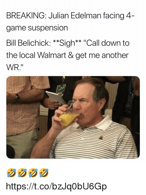 "Bill Belichick, Walmart, and Game: BREAKING: Julian Edelman facing 4  game suspension  Bill Belichick: **Sigh** ""Call down to  the local Walmart & get me another  WR."" 🤣🤣🤣🤣 https://t.co/bzJq0bU6Gp"
