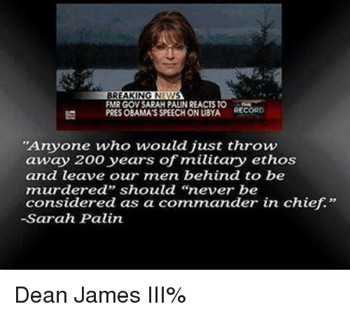 """Memes, Sarah Palin, and Break: BREAKING N  FMR GOV SARAH PALINREACTS TO  RECORD  PRES OBAMASSPEECH ONLIBYA  """"Anyone who would just throw  away 200 years of military ethos  and leave our men behind to be  murdered"""" should """"never be  considered as a commander in chief.""""  -Sarah Palin Dean James III%"""