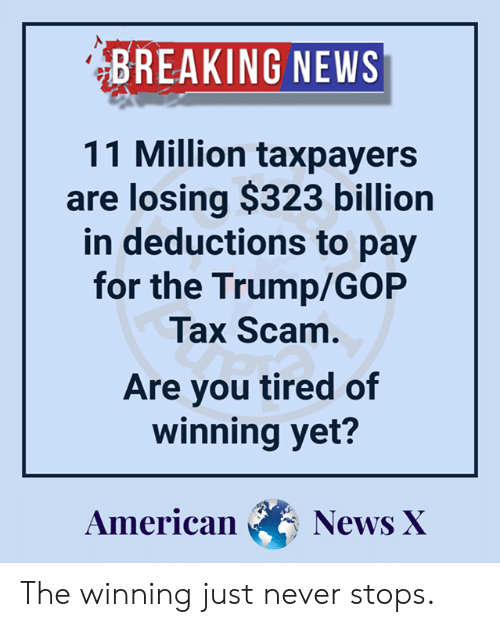 Memes, News, and American: BREAKING NEWS  11 Million taxpayers  are losing $323 billion  in deductions to pay  for the Trump/GOP  Tax Scam  Are you tired of  winning yet?  American NewX The winning just never stops.