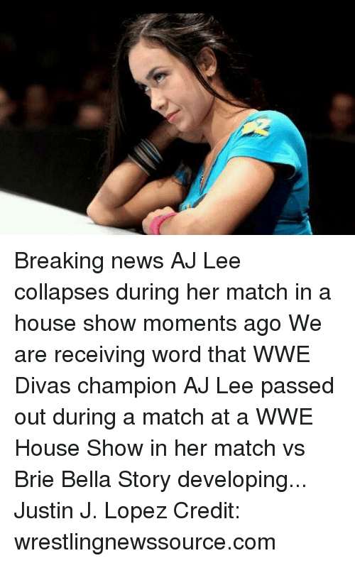 News, World Wrestling Entertainment, and Aj Lee: Breaking news AJ Lee collapses during her match in a house show moments ago  We are receiving word that WWE Divas champion AJ Lee passed out during a match at a WWE House Show in her match vs Brie Bella  Story developing...  Justin J. Lopez  Credit: wrestlingnewssource.com