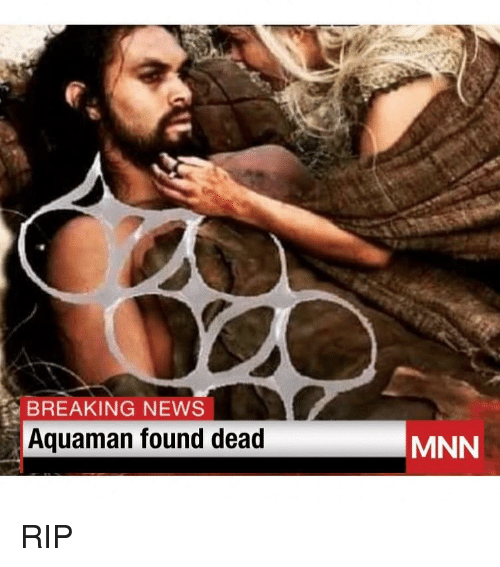 News, Breaking News, and Dank Memes: BREAKING NEWS  Aquaman found dead  MNN RIP