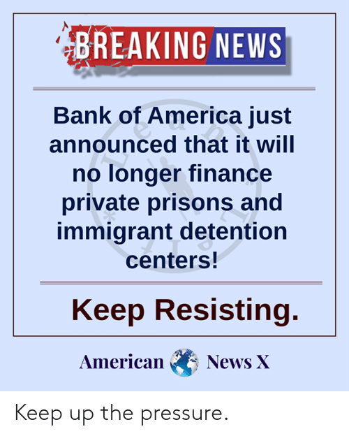 America, Finance, and Memes: BREAKING NEWS  Bank of America just  announced that it will  no longer finance  private prisons and  immigrant detention  centers!  Keep Resisting.  American  News X Keep up the pressure.