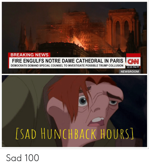 Fire, News, and Breaking News: BREAKING NEWS  FIRE ENGULFS NOTRE DAME CATHEDRAL IN PARISCNN  DEMOCRATS DEMAND SPECIAL COUNSEL TO INVESTIGATE POSSIBLE TRUMP COLLUSION  12:25 PM PT  NEWSROOM  [SAD HUNCHBACK HOURS Sad 100