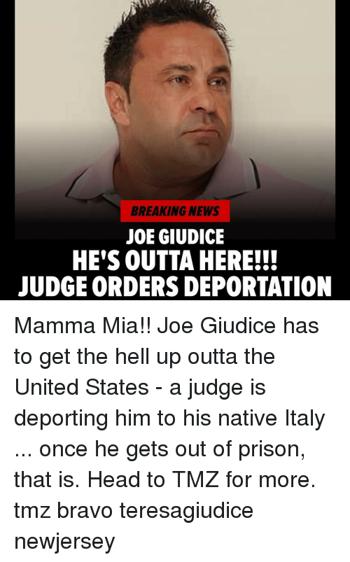Head, Memes, and News: BREAKING NEWS  JOE GIUDICE  HE'S OUTTA HERE!!!  JUDGE ORDERS DEPORTATION Mamma Mia!! Joe Giudice has to get the hell up outta the United States - a judge is deporting him to his native Italy ... once he gets out of prison, that is. Head to TMZ for more. tmz bravo teresagiudice newjersey