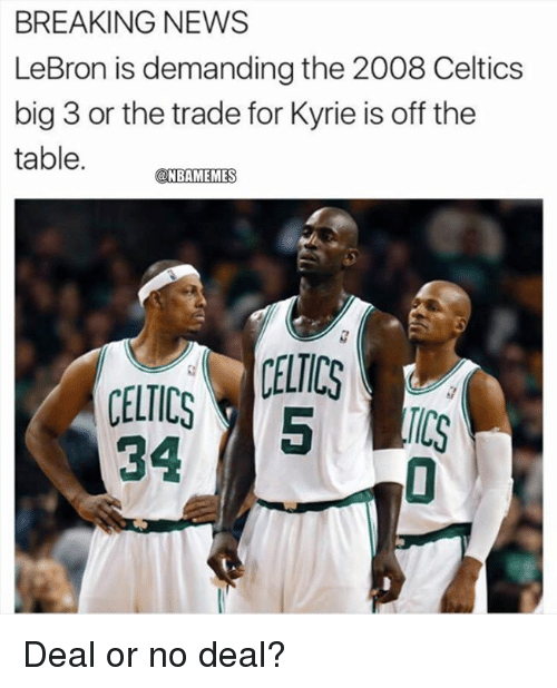 Deal or No Deal, Nba, and News: BREAKING NEWS  LeBron is demanding the 2008 Celtics  big 3 or the trade for Kyrie is off the  table.  @NBAMEMES  CELTICS  TCS  34 Deal or no deal?