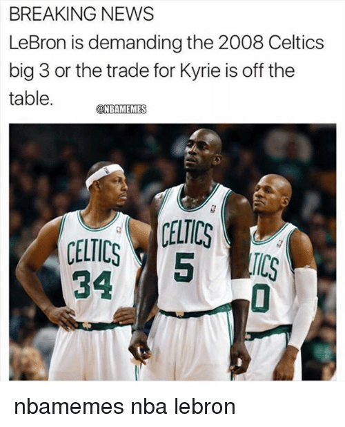 Basketball, Nba, and News: BREAKING NEWS  LeBron is demanding the 2008 Celtics  big 3 or the trade for Kyrie is off the  table. MEIS  CELTICS  CELTICS5 C  34 nbamemes nba lebron