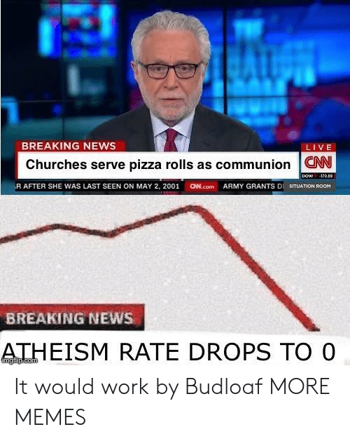 Dank, Memes, and News: BREAKING NEWS  LIVE  Churches serve pizza rolls as communion W  (R AFTER SHE WAS LAST SEEN ON MAY 2, 2001  aed.com  ARMY GRANTS DI SITUATION ROOM  BREAKING NEWS  ATHEISM RATE DROPS TO O It would work by Budloaf MORE MEMES