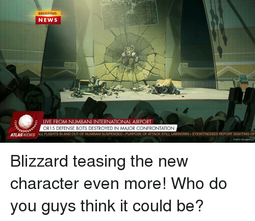 Memes, Blizzard, and 🤖: BREAKING  NEWS  LIVE FROM NUMBANI INTERNATIONAL AIRPORT  OR15 DEFENSE BOTS DESTROYED IN MAOR CONFRONTATION  ATLAS  ALL FLIGHTS IN AND OUT OF NUMBANI SUSPENDED PURPOSE OF ATTACK STILL UNKNOWN EYEWITNESSES REPORT SIGHTING OF  PHOTO/EM Oladolo Blizzard teasing the new character even more! Who do you guys think it could be?