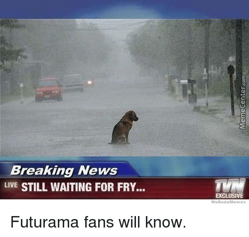Memes, Breaking News, and Futurama: Breaking News  LIVE STILL WAITING FOR FRY...  EXCLUSIVE Futurama fans will know.