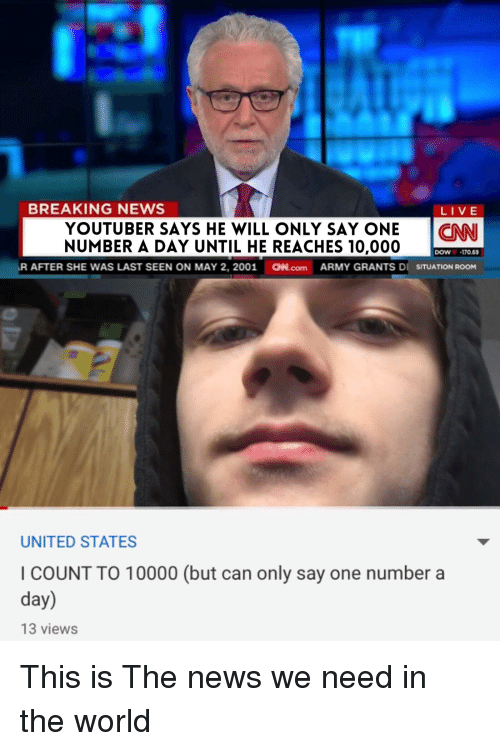 News, Reddit, and Army: BREAKING NEWS  LIVE  YOUTUBER SAYS HE WILL ONLY SAY ONENN  NUMBER A DAY UNTIL HE REACHES 10,000  DOW170 69  AFTER SHE WAS LAST SEEN ON MAY 2, 2001  aN.com  ARMY GRANTS Dİ SITUATION ROOM  UNITED STATES  I COUNT TO 10000 (but can only say one number a  day)  13 views