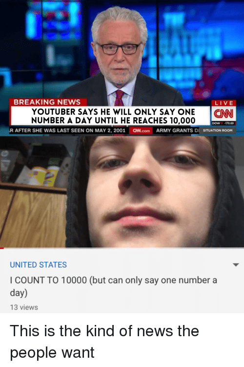 Funny, News, and Army: BREAKING NEWS  LIVE  YOUTUBER SAYS HE WILL ONLY SAY ONENN  NUMBER A DAY UNTIL HE REACHES 10,000  DOW170 69  AFTER SHE WAS LAST SEEN ON MAY 2, 2001  aN.com  ARMY GRANTS Dİ SITUATION ROOM  UNITED STATES  I COUNT TO 10000 (but can only say one number a  day)  13 views