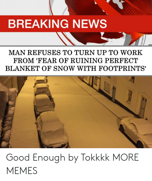 Dank, Memes, and News: BREAKING NEWS  MAN REFUSES TO TURN UP TO WORK  FROM 'FEAR OF RUINING PERFECT  BLANKET OF SNOW WITH FOOTPRINTS' Good Enough by Tokkkk MORE MEMES