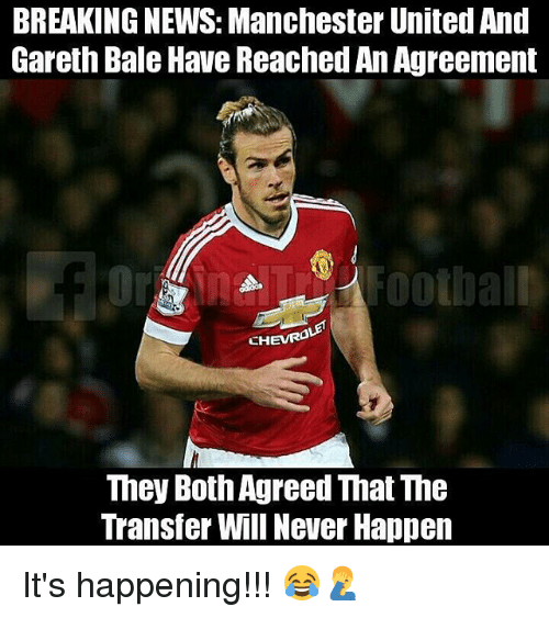 Gareth Bale, Memes, and News: BREAKING NEWS: Manchester United And  Gareth Bale Have Reached An Agreement  CHEVR0  They Both Agreed That The  Transfer Will Never Happen It's happening!!! 😂🤦♂️