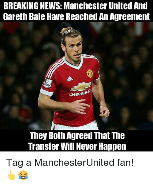 Gareth Bale, Memes, and News: BREAKING NEWS: Manchester United And  Gareth Bale Have ReachedAnAgreement  CHEVRO  They Both Agreed That The  Transfer Will Never Happen Tag a ManchesterUnited fan! 👆😂