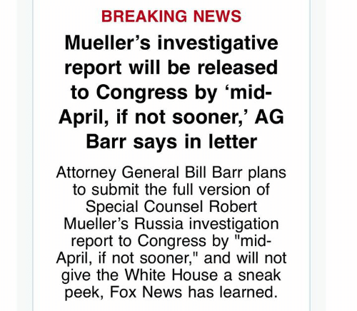 """Memes, News, and White House: BREAKING NEWS  Mueller's investigative  report will be released  to Congress by 'mid-  April, if not sooner,' AG  Barr says in letteir  Attorney General Bill Barr plans  to submit the full version of  Special Counsel Robert  Mueller's Russia investigation  report to Congress by """"mid-  April, if not sooner,"""" and will not  give the White House a sneak  peek, Fox News has learned."""