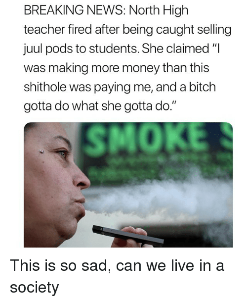 """Bitch, Money, and News: BREAKING NEWS: North High  teacher fired after being caught selling  juul pods to students. She claimed """"I  was making more money than this  shithole was paying me, and a bitch  gotta do what she gotta do.""""  SMOKE This is so sad, can we live in a society"""