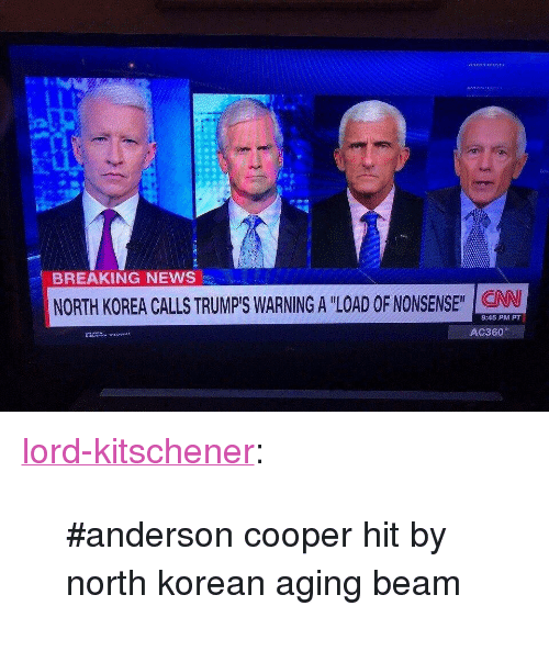 "News, North Korea, and Tumblr: BREAKING NEWS  NORTH KOREA CALLS TRUMP'S WARNING A ""LOAD OF NONSENSE"" CAN  9:45 PM PT <p><a href=""http://lord-kitschener.tumblr.com/post/165220655468/anderson-cooper-hit-by-north-korean-aging-beam"" class=""tumblr_blog"">lord-kitschener</a>:</p> <blockquote><p>#anderson cooper hit by north korean aging beam</p></blockquote>"