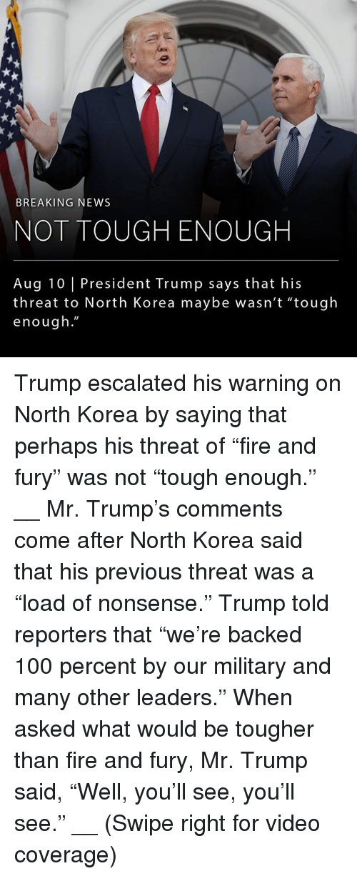 "Anaconda, Fire, and Memes: BREAKING NEWS  NOT TOUGH ENOUGH  Aug 10 | President Trump says that his  threat to North Korea maybe wasn't ""tough  enough."" Trump escalated his warning on North Korea by saying that perhaps his threat of ""fire and fury"" was not ""tough enough."" __ Mr. Trump's comments come after North Korea said that his previous threat was a ""load of nonsense."" Trump told reporters that ""we're backed 100 percent by our military and many other leaders."" When asked what would be tougher than fire and fury, Mr. Trump said, ""Well, you'll see, you'll see."" __ (Swipe right for video coverage)"