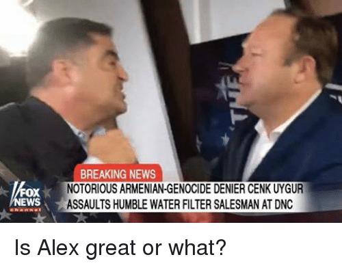 Memes, News, and Breaking News: BREAKING NEWS  NOTORIOUS ARMENIAN-GENOCIDE DENIER CENK UYGUR  ASSAULTS HUMBLE WATER FILTER SALESMAN AT DNC  OX  WS Is Alex great or what?