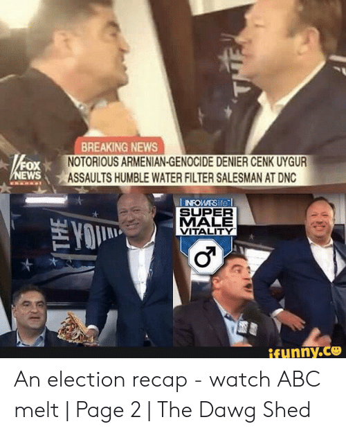 Abc, Life, and News: BREAKING NEWS  NOTORIOUS ARMENIAN-GENOCIDE DENIER CENK UYGUR  ASSAULTS HUMBLE WATER FILTER SALESMAN AT DNC  FOX  NEWS  INFOMARS life  SUPER  MALE  VITALITY  TYO  ifunny.co  THE An election recap - watch ABC melt | Page 2 | The Dawg Shed