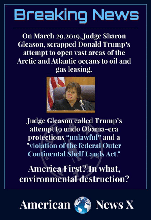 """America, Memes, and News: Breaking News  On March 29.2019. Judge Sharon  Gleason, scrapped Donald Trump's  attempt to open vast areas of the  Arctic and Atlantic oceans to oil and  gas leasing  Judge Gleason called Trump's  attempt to undo Obama-era  protections """"unlawful"""" and a  """"violation of the federal Outer  Continental Shelf Lands Act.""""  America First? Jn what,  environmental destruction?  AmericaNews X"""