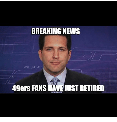 Meme Memes And News BREAKING NEWS ONFL MEMES 49ers FANS HAVE JUST RETIRED