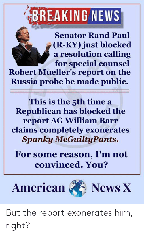 Memes, News, and Rand Paul: BREAKING NEWS  Senator Rand Paul  (R-KY) just blocked  a resolution calling  for special counsel  Robert Mueller's report on the  Russia probe be made public.  This is the 3th time a  Republican has blocked the  report AG William Barı  claims completely exonerates  Spanky McGuiltyPants.  For some reason, I'm not  convinced. You?  AmericanNewsAX But the report exonerates him, right?