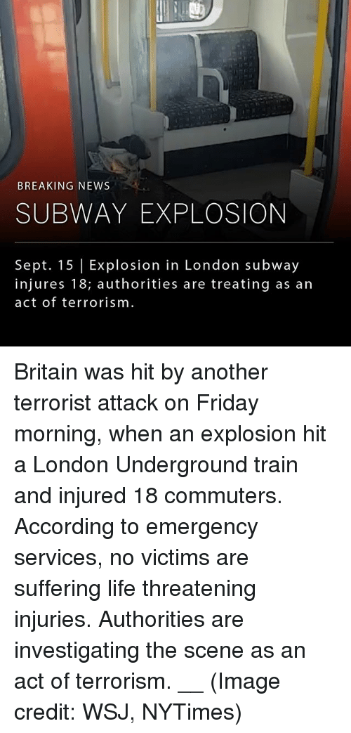 Friday, Life, and Memes: BREAKING NEWS  SUBWAY EXPLOSION  Sept. 15 Explosion in London subway  injures 18; authorities are treating as arn  act of terrorism Britain was hit by another terrorist attack on Friday morning, when an explosion hit a London Underground train and injured 18 commuters. According to emergency services, no victims are suffering life threatening injuries. Authorities are investigating the scene as an act of terrorism. __ (Image credit: WSJ, NYTimes)