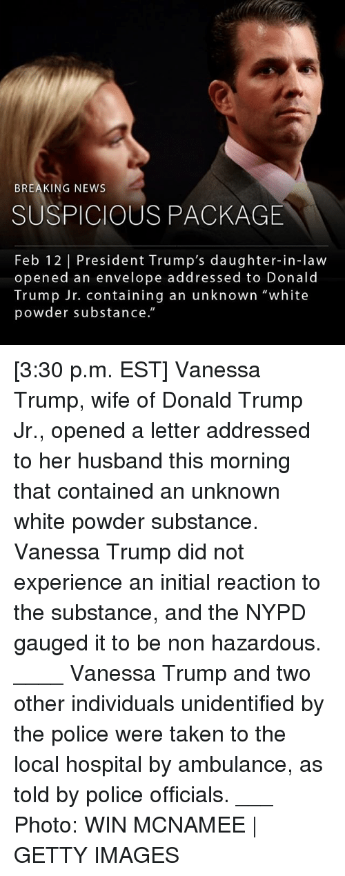 "Donald Trump, Memes, and News: BREAKING NEWS  SUSPICIOUS PACKAGE  Feb 12 | President Trump's daughter-in-law  opened an envelope addressed to Donald  Trump Jr. containing an unknown ""white  powder substance."" [3:30 p.m. EST] Vanessa Trump, wife of Donald Trump Jr., opened a letter addressed to her husband this morning that contained an unknown white powder substance. Vanessa Trump did not experience an initial reaction to the substance, and the NYPD gauged it to be non hazardous. ____ Vanessa Trump and two other individuals unidentified by the police were taken to the local hospital by ambulance, as told by police officials. ___ Photo: WIN MCNAMEE 