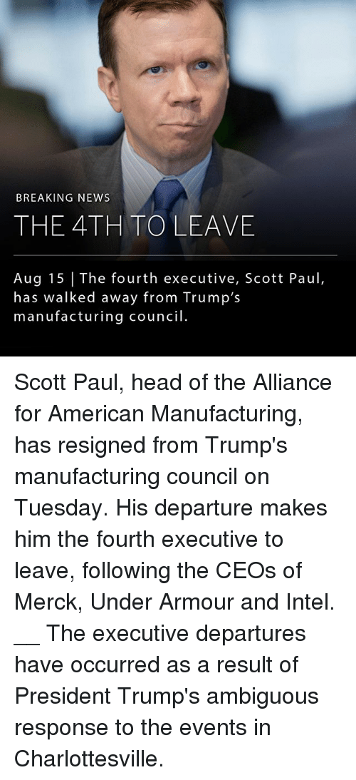 Head, Memes, and News: BREAKING NEWS  THE 4TH TOLEAVE  Aug 15 The fourth executive, Scott Paul,  has walked away from Trump's  manufacturing council Scott Paul, head of the Alliance for American Manufacturing, has resigned from Trump's manufacturing council on Tuesday. His departure makes him the fourth executive to leave, following the CEOs of Merck, Under Armour and Intel. __ The executive departures have occurred as a result of President Trump's ambiguous response to the events in Charlottesville.