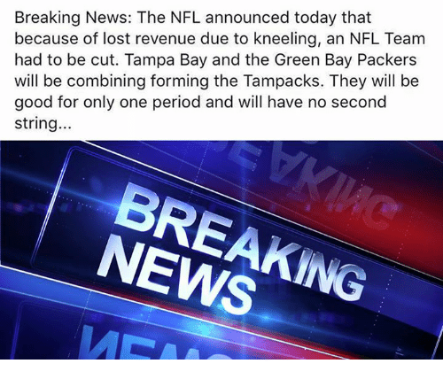 Green Bay Packers, News, and Nfl: Breaking News: The NFL announced today that  because of lost revenue due to kneeling, an NFL Team  had to be cut. Tampa Bay and the Green Bay Packers  will be combining forming the Tampacks. They will be  good for only one period and will have no second  string...  BREAKING  NEWS