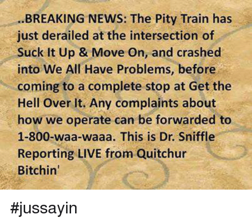 Dank, News, and Ups: BREAKING NEWS: The Pity Train has  just derailed at the intersection of  Suck It Up & Move On, and crashed  into We All Have Problems, before  coming to a complete stop at Get the  Hell over it. Any complaints about  how we operate can be forwarded to  1-800-waa-waaa. This is Dr. Sniffle  Reporting LIVE from Quitchur  Bitchin' #jussayin